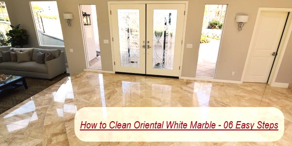 How to Clean Oriental White Marble - 06 Easy Steps