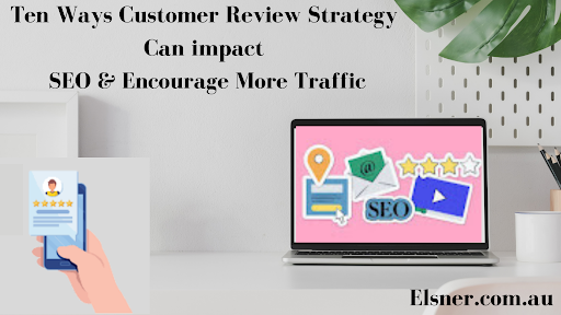 Ten Ways Customer Review Strategy Can impact SEO & Encourage More Traffic